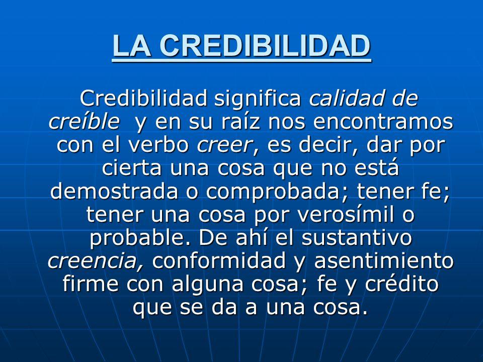 LA CREDIBILIDAD Credibilidad significa calidad de creíble y en su raíz nos encontramos con el verbo creer, es decir, dar por cierta una cosa que no es