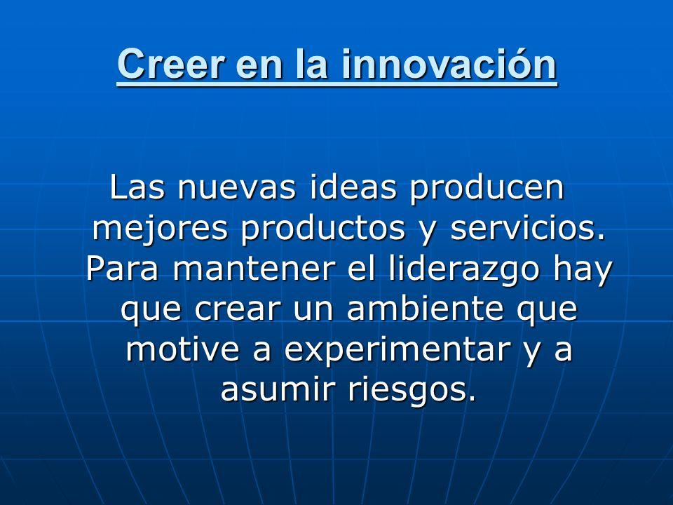 Creer en la innovación Las nuevas ideas producen mejores productos y servicios. Para mantener el liderazgo hay que crear un ambiente que motive a expe