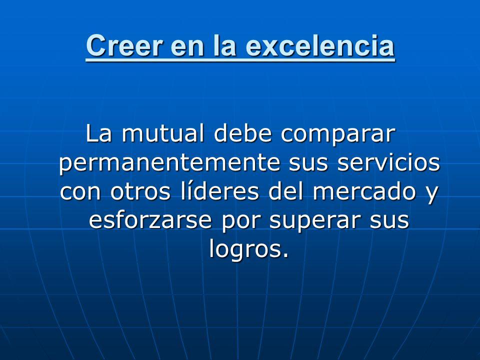 Creer en la excelencia La mutual debe comparar permanentemente sus servicios con otros líderes del mercado y esforzarse por superar sus logros.