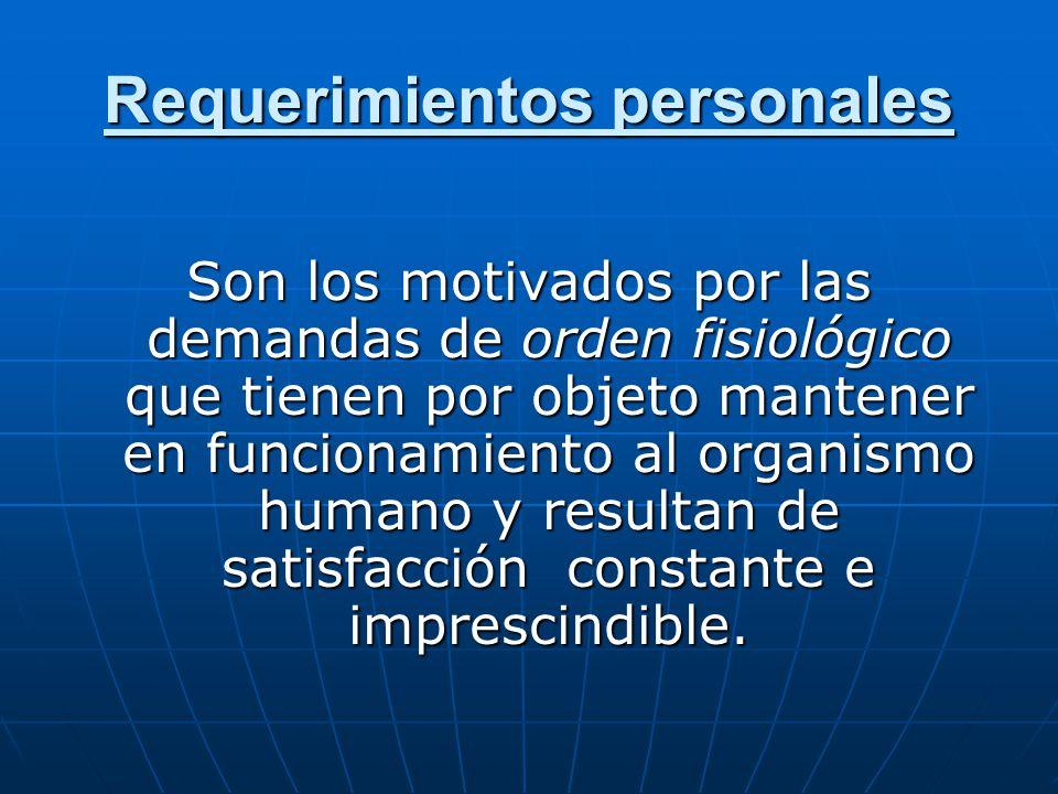 Requerimientos personales Son los motivados por las demandas de orden fisiológico que tienen por objeto mantener en funcionamiento al organismo humano