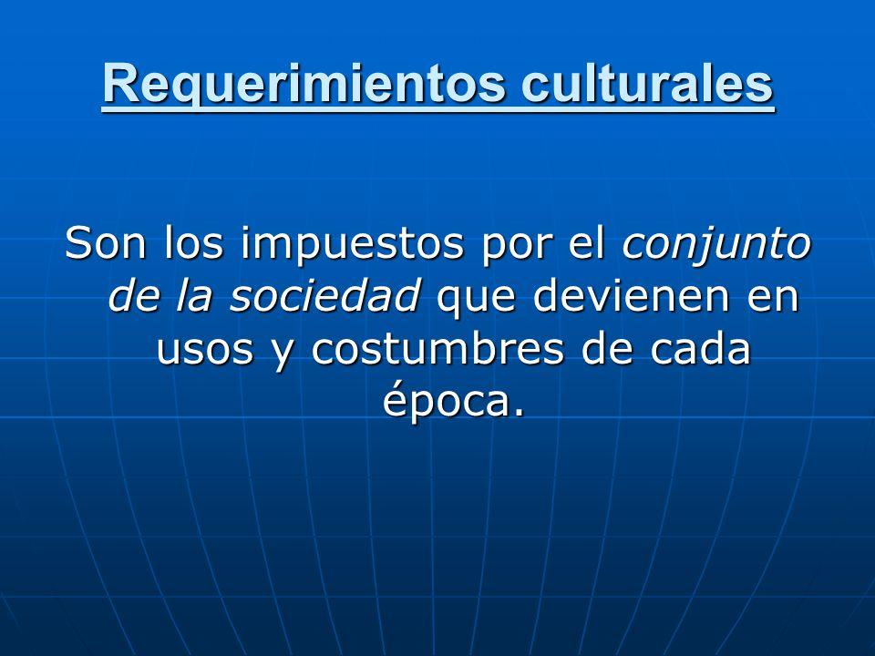Requerimientos culturales Son los impuestos por el conjunto de la sociedad que devienen en usos y costumbres de cada época.