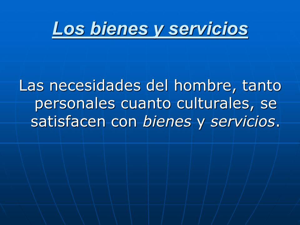 Los bienes y servicios Las necesidades del hombre, tanto personales cuanto culturales, se satisfacen con bienes y servicios.