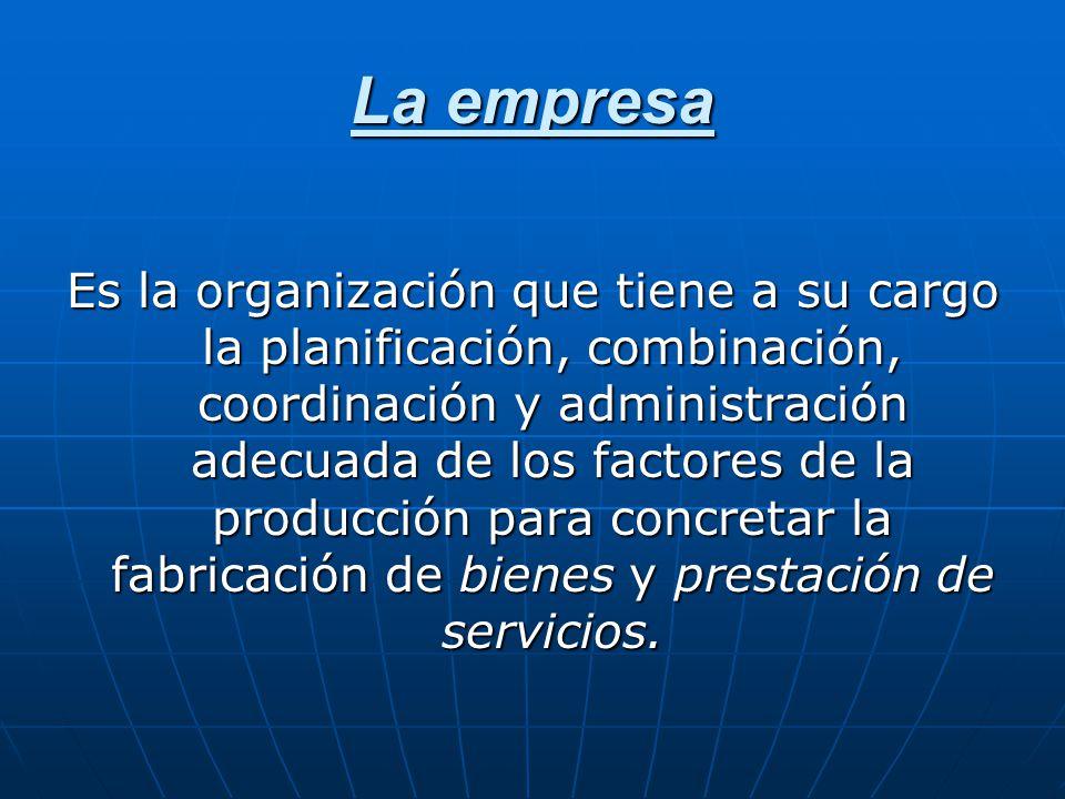 La empresa Es la organización que tiene a su cargo la planificación, combinación, coordinación y administración adecuada de los factores de la producc