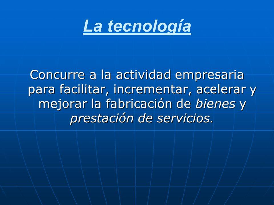 La tecnología Concurre a la actividad empresaria para facilitar, incrementar, acelerar y mejorar la fabricación de bienes y prestación de servicios.