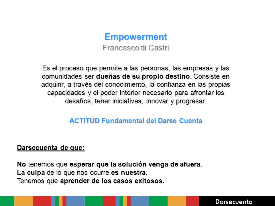Empowerment Francesco di Castri Es el proceso que permite a las personas, las empresas y las comunidades ser dueñas de su propio destino. Consiste en