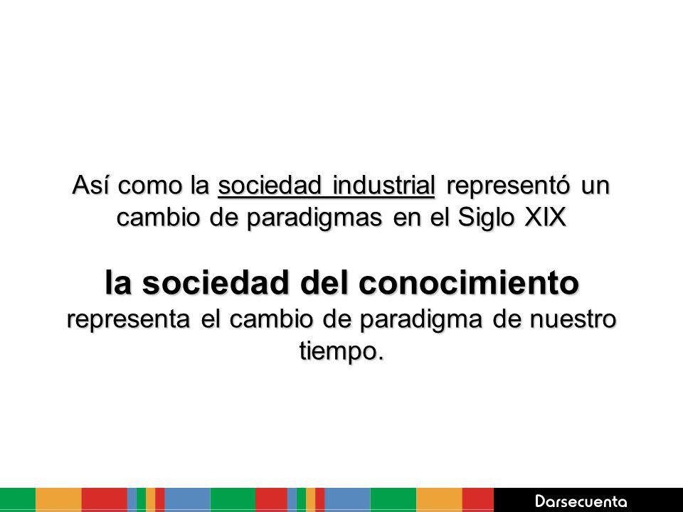 Así como la sociedad industrial representó un cambio de paradigmas en el Siglo XIX la sociedad del conocimiento representa el cambio de paradigma de n