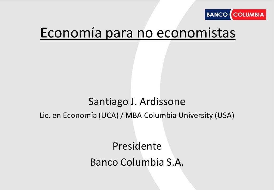 Santiago J. Ardissone Lic. en Economía (UCA) / MBA Columbia University (USA) Presidente Banco Columbia S.A. Economía para no economistas