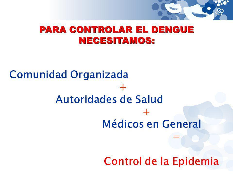 PARA CONTROLAR EL DENGUE NECESITAMOS: Comunidad Organizada + Autoridades de Salud + Médicos en General = Control de la Epidemia