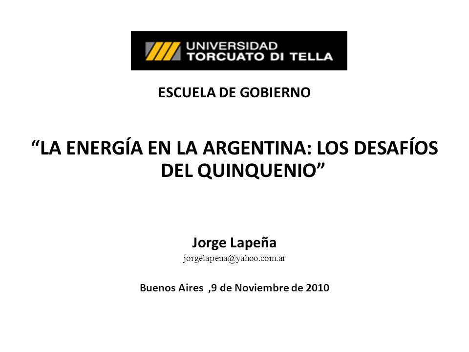 ESCUELA DE GOBIERNO LA ENERGÍA EN LA ARGENTINA: LOS DESAFÍOS DEL QUINQUENIO Jorge Lapeña jorgelapena@yahoo.com.ar Buenos Aires,9 de Noviembre de 2010