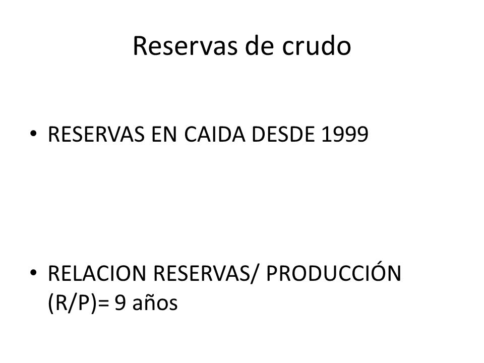 Reservas de crudo RESERVAS EN CAIDA DESDE 1999 RELACION RESERVAS/ PRODUCCIÓN (R/P)= 9 años