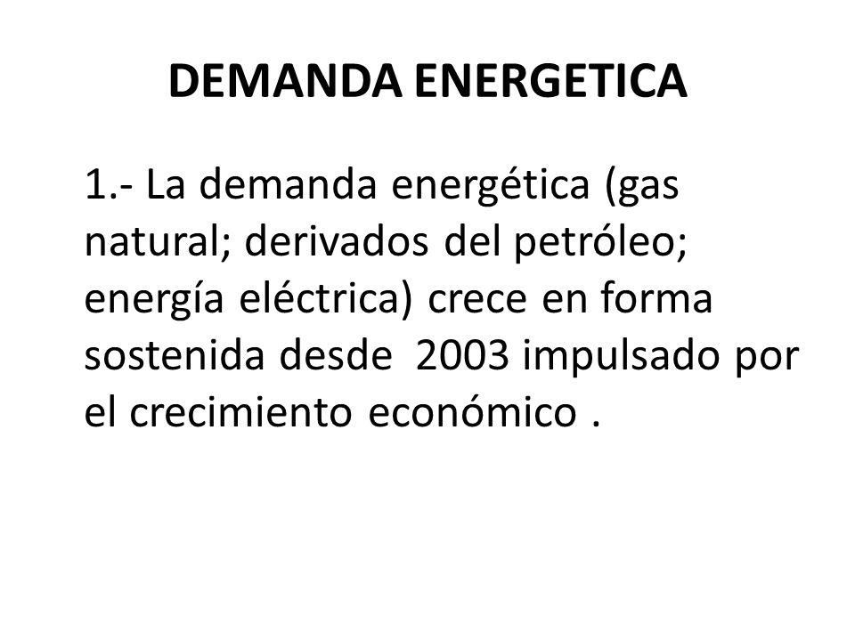 DEMANDA ENERGETICA 1.- La demanda energética (gas natural; derivados del petróleo; energía eléctrica) crece en forma sostenida desde 2003 impulsado por el crecimiento económico.