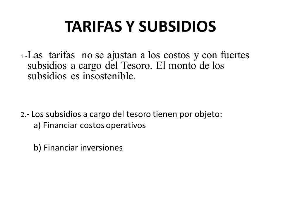 TARIFAS Y SUBSIDIOS 1. - Las tarifas no se ajustan a los costos y con fuertes subsidios a cargo del Tesoro. El monto de los subsidios es insostenible.