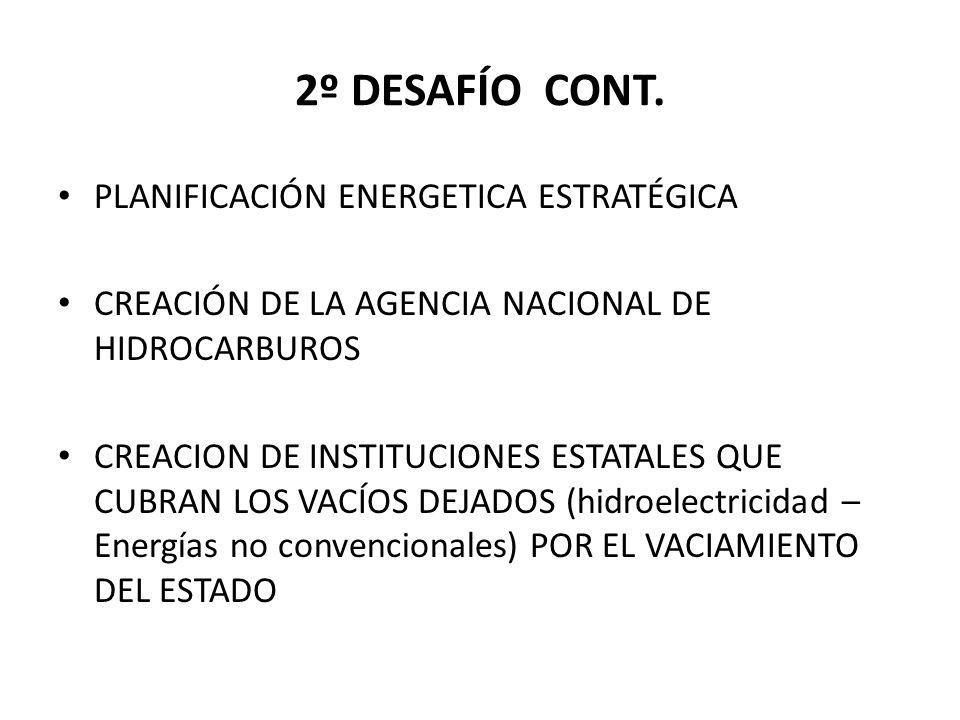 2º DESAFÍO CONT. PLANIFICACIÓN ENERGETICA ESTRATÉGICA CREACIÓN DE LA AGENCIA NACIONAL DE HIDROCARBUROS CREACION DE INSTITUCIONES ESTATALES QUE CUBRAN