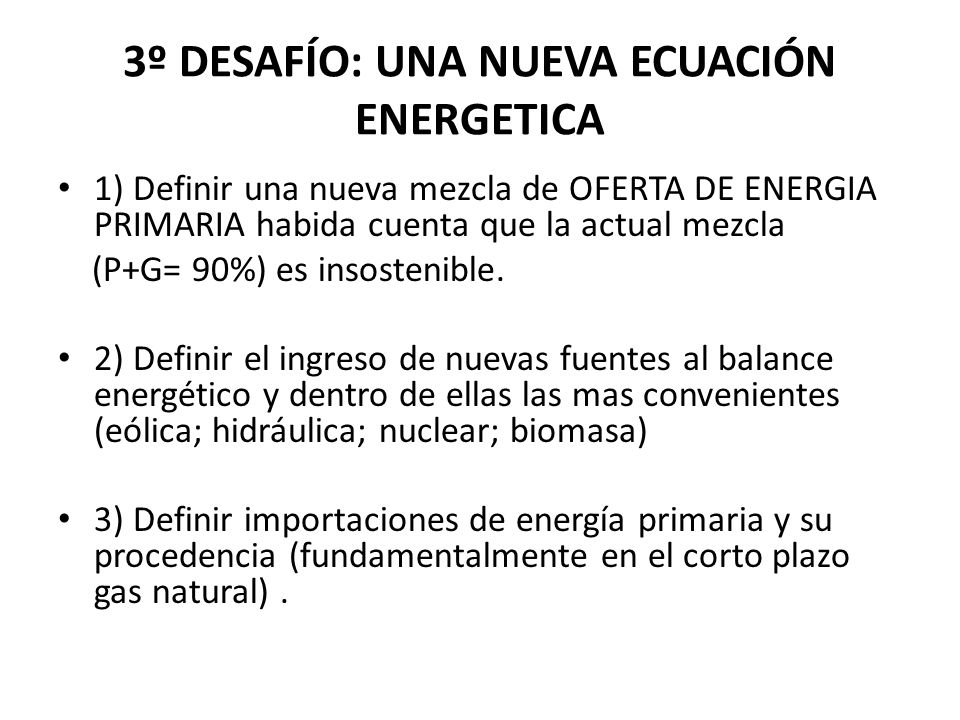3º DESAFÍO: UNA NUEVA ECUACIÓN ENERGETICA 1) Definir una nueva mezcla de OFERTA DE ENERGIA PRIMARIA habida cuenta que la actual mezcla (P+G= 90%) es i