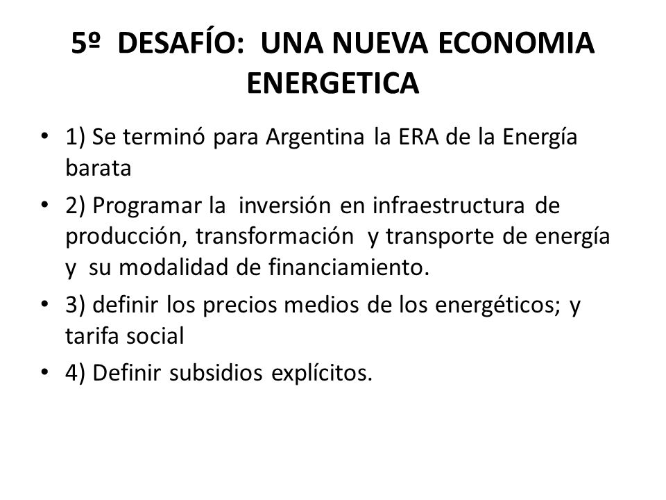 5º DESAFÍO: UNA NUEVA ECONOMIA ENERGETICA 1) Se terminó para Argentina la ERA de la Energía barata 2) Programar la inversión en infraestructura de producción, transformación y transporte de energía y su modalidad de financiamiento.
