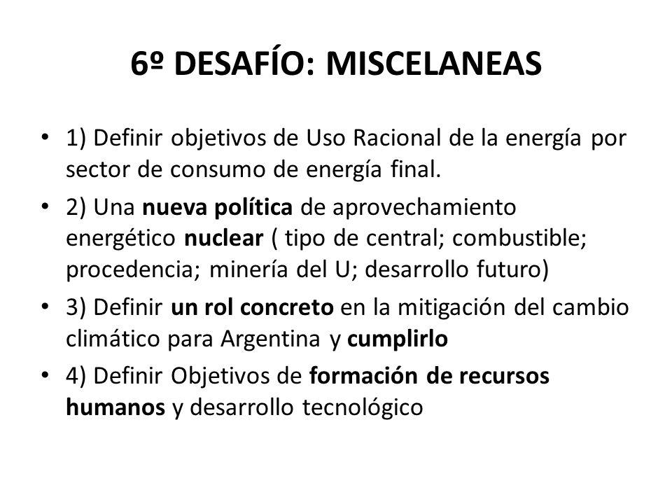 6º DESAFÍO: MISCELANEAS 1) Definir objetivos de Uso Racional de la energía por sector de consumo de energía final. 2) Una nueva política de aprovecham
