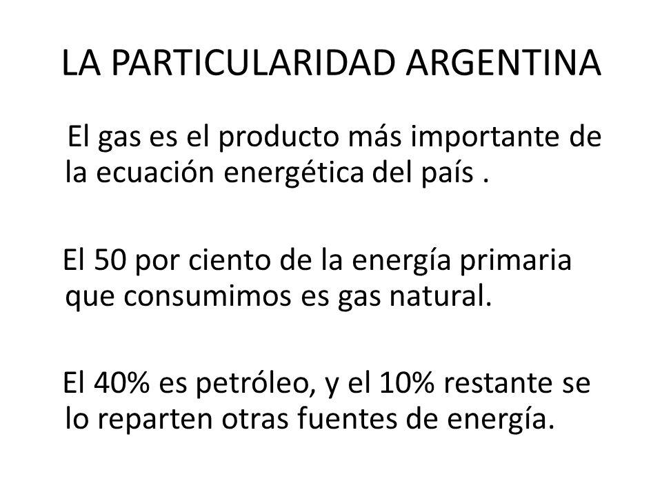 LA PARTICULARIDAD ARGENTINA El gas es el producto más importante de la ecuación energética del país. El 50 por ciento de la energía primaria que consu