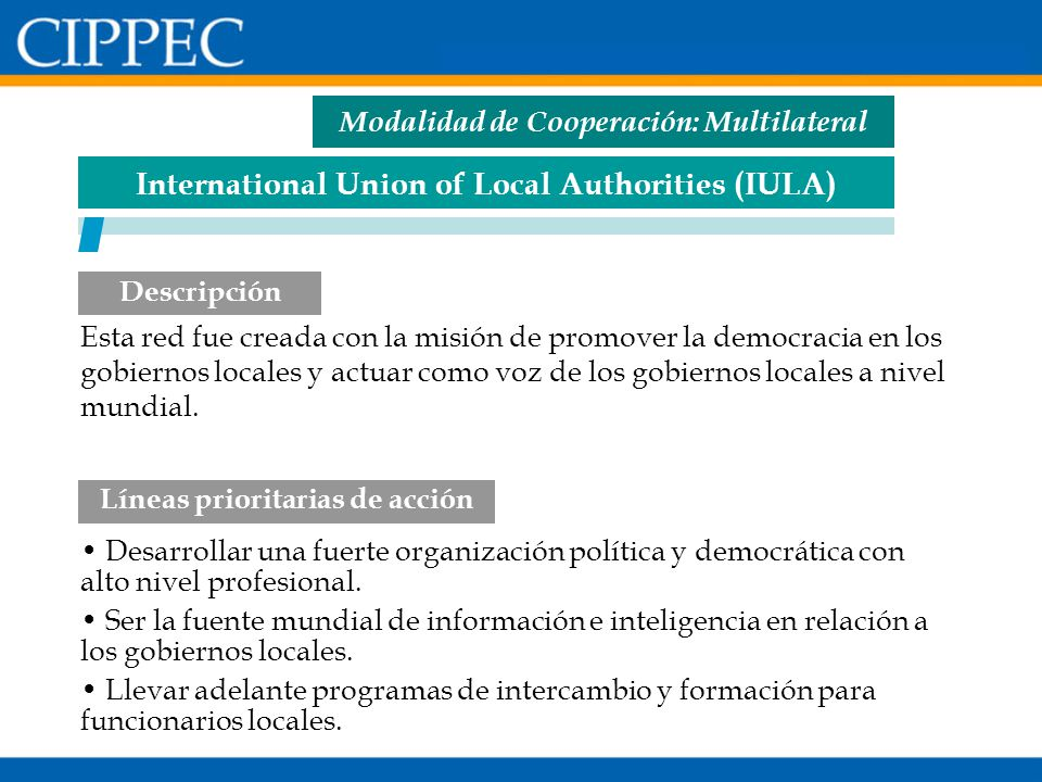 International Union of Local Authorities (IULA) Desarrollar una fuerte organización política y democrática con alto nivel profesional. Ser la fuente m