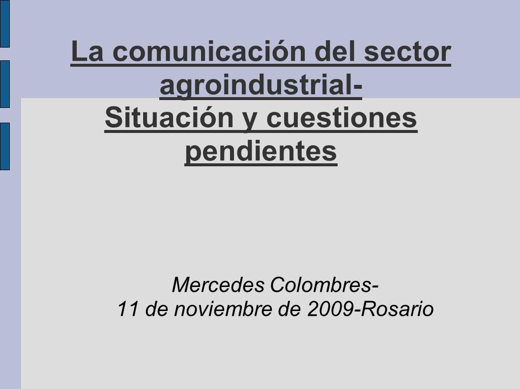 La comunicación del sector agroindustrial- Situación y cuestiones pendientes Mercedes Colombres- 11 de noviembre de 2009-Rosario