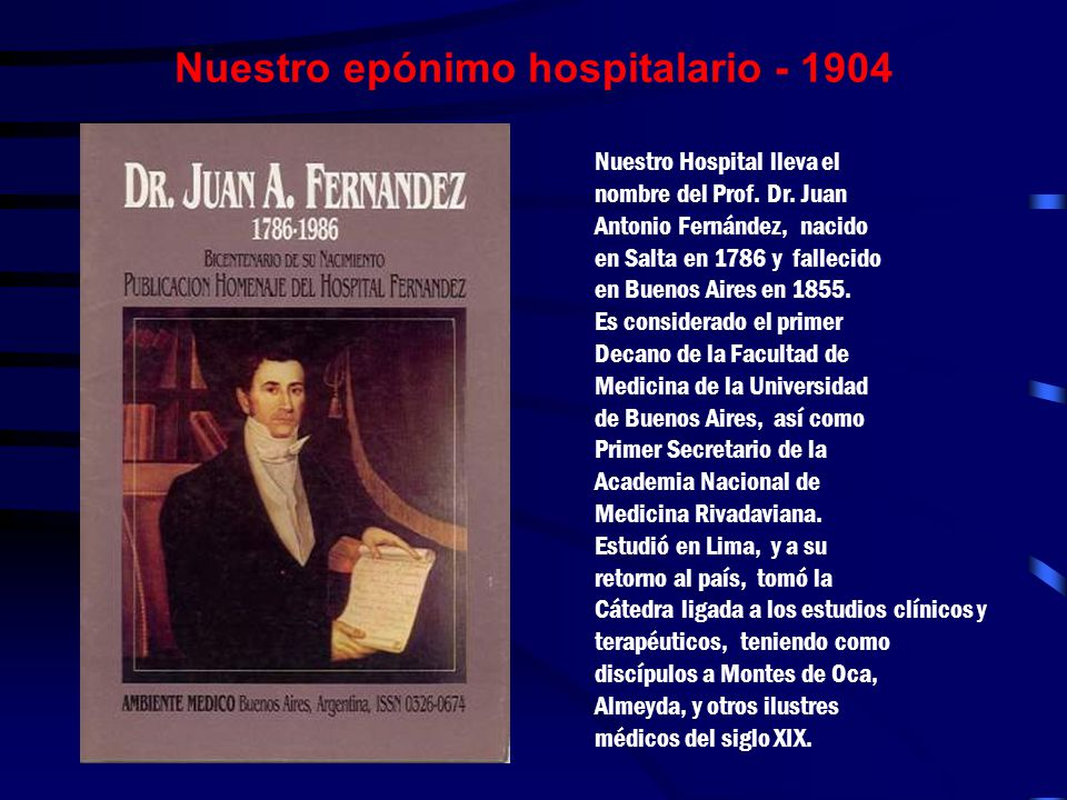 Nuestro epónimo hospitalario - 1904 Nuestro Hospital lleva el nombre del Prof. Dr. Juan Antonio Fernández, nacido en Salta en 1786 y fallecido en Buen