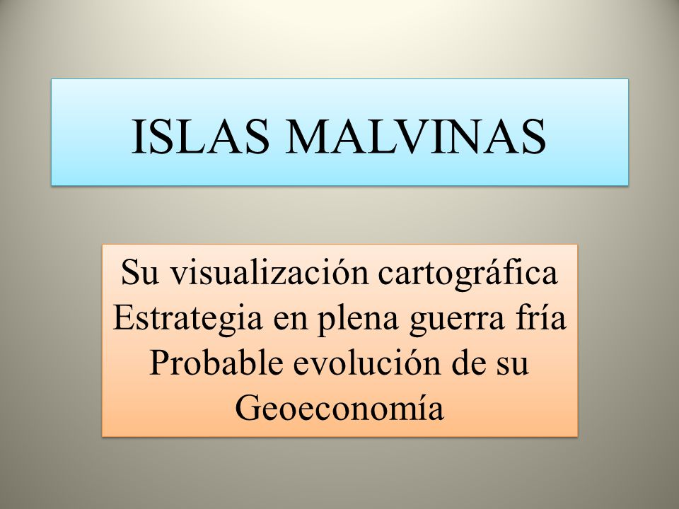ISLAS MALVINAS Su visualización cartográfica Estrategia en plena guerra fría Probable evolución de su Geoeconomía