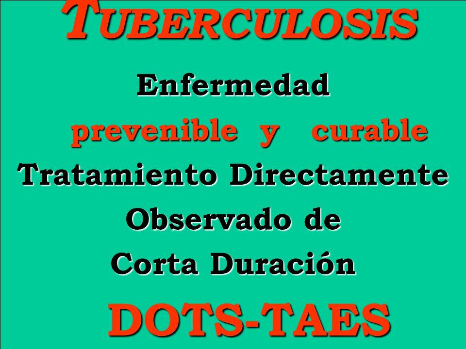 T UBERCULOSIS T UBERCULOSIS Enfermedad Enfermedad prevenible y curable prevenible y curable Tratamiento Directamente Observado de Corta Duración DOTS-TAES DOTS-TAES