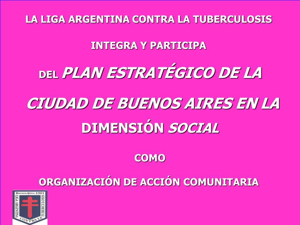 LA LIGA ARGENTINA CONTRA LA TUBERCULOSIS INTEGRA Y PARTICIPA INTEGRA Y PARTICIPA DEL PLAN ESTRATÉGICO DE LA CIUDAD DE BUENOS AIRES EN LA CIUDAD DE BUENOS AIRES EN LA DIMENSIÓN SOCIAL COMO ORGANIZACIÓN DE ACCIÓN COMUNITARIA