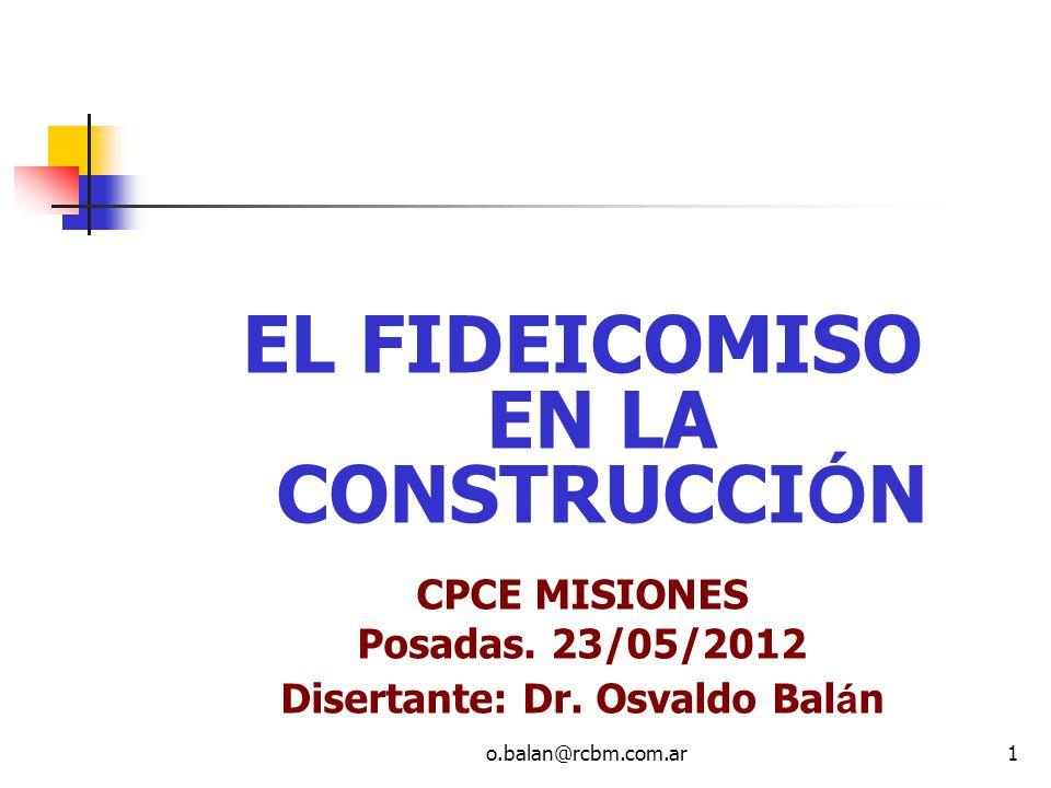 o.balan@rcbm.com.ar1 EL FIDEICOMISO EN LA CONSTRUCCI Ó N CPCE MISIONES Posadas. 23/05/2012 Disertante: Dr. Osvaldo Bal á n