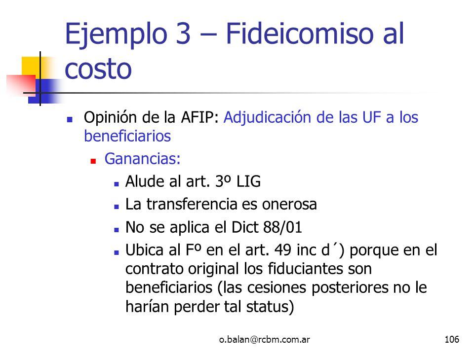 o.balan@rcbm.com.ar106 Ejemplo 3 – Fideicomiso al costo Opinión de la AFIP: Adjudicación de las UF a los beneficiarios Ganancias: Alude al art. 3º LIG