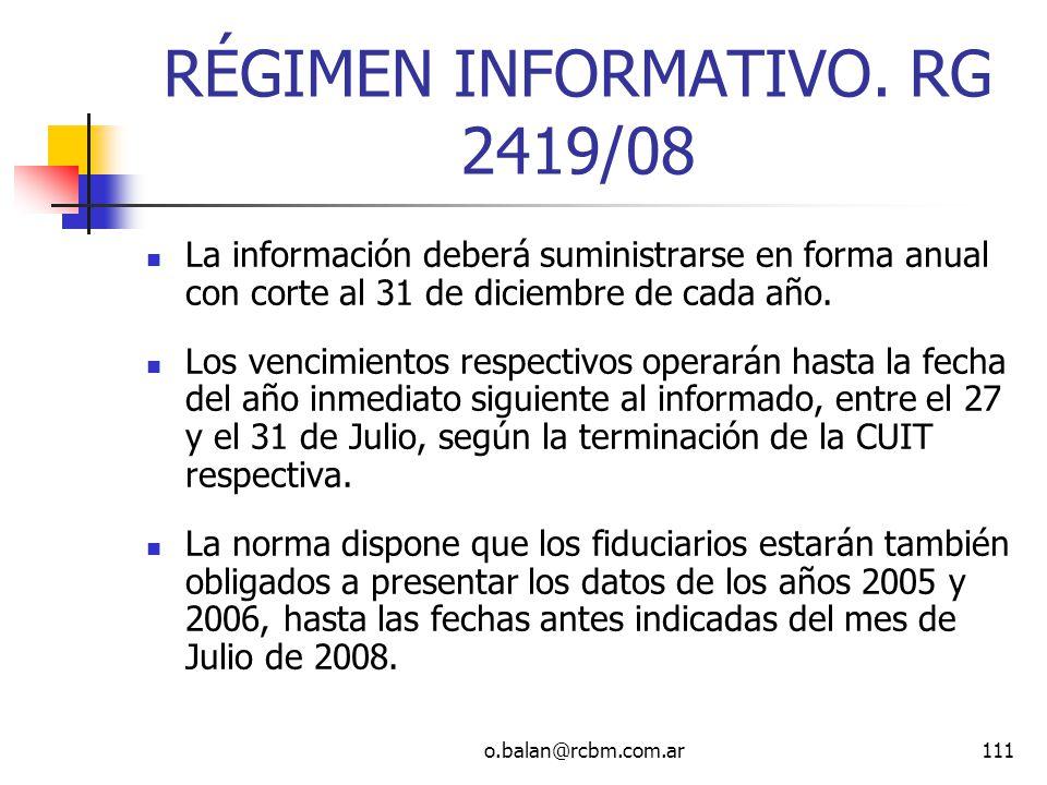 o.balan@rcbm.com.ar111 RÉGIMEN INFORMATIVO. RG 2419/08 La información deberá suministrarse en forma anual con corte al 31 de diciembre de cada año. Lo