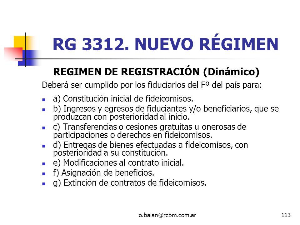 o.balan@rcbm.com.ar113 RG 3312. NUEVO RÉGIMEN REGIMEN DE REGISTRACIÓN (Dinámico) Deberá ser cumplido por los fiduciarios del Fº del país para: a) Cons