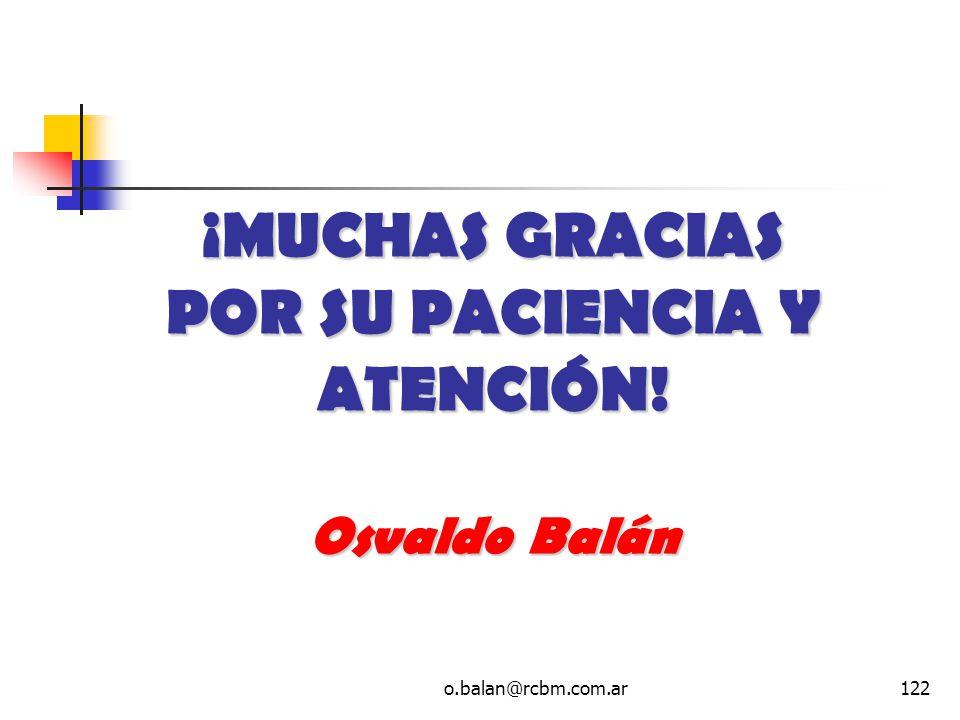 o.balan@rcbm.com.ar122 ¡MUCHAS GRACIAS POR SU PACIENCIA Y ATENCIÓN! Osvaldo Balán