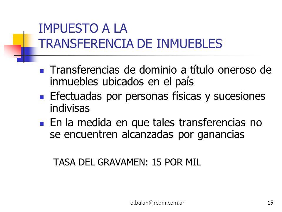 o.balan@rcbm.com.ar15 IMPUESTO A LA TRANSFERENCIA DE INMUEBLES Transferencias de dominio a título oneroso de inmuebles ubicados en el país Efectuadas