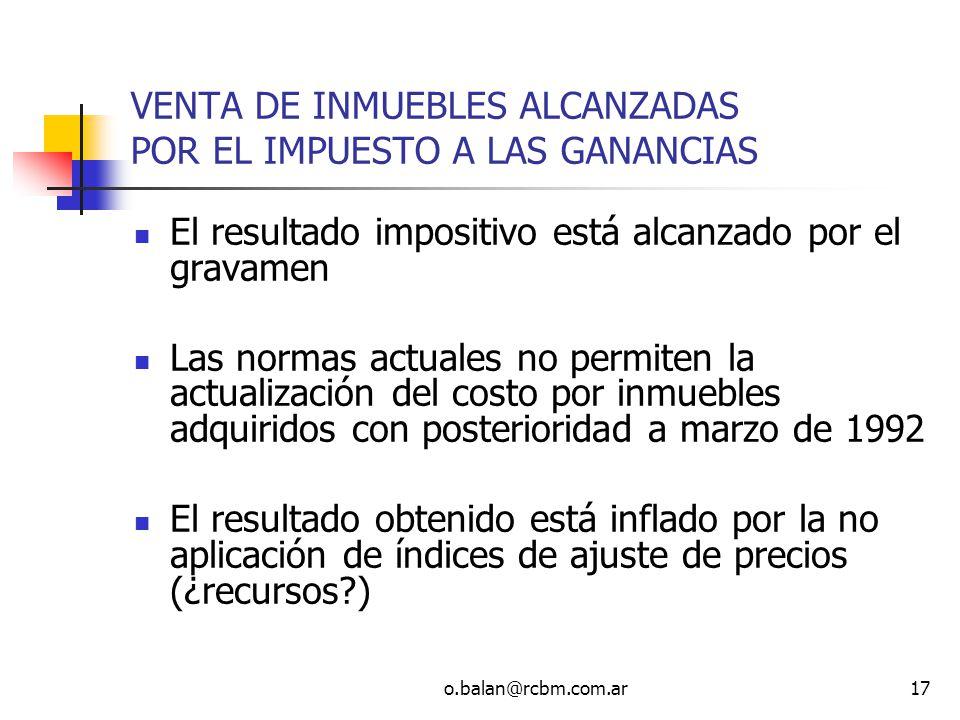 o.balan@rcbm.com.ar17 VENTA DE INMUEBLES ALCANZADAS POR EL IMPUESTO A LAS GANANCIAS El resultado impositivo está alcanzado por el gravamen Las normas
