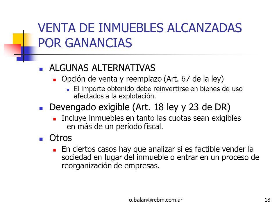 o.balan@rcbm.com.ar18 VENTA DE INMUEBLES ALCANZADAS POR GANANCIAS ALGUNAS ALTERNATIVAS Opción de venta y reemplazo (Art. 67 de la ley) El importe obte