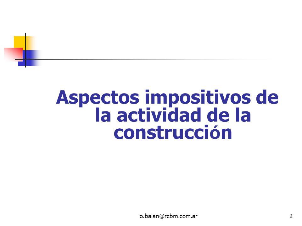 o.balan@rcbm.com.ar2 Aspectos impositivos de la actividad de la construcci ó n