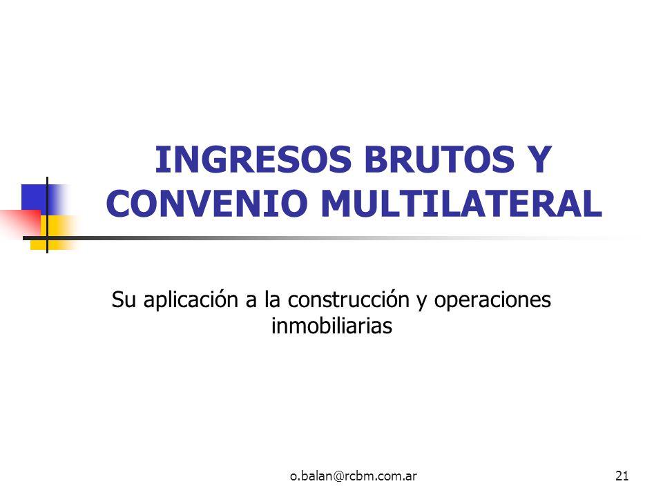 o.balan@rcbm.com.ar21 INGRESOS BRUTOS Y CONVENIO MULTILATERAL Su aplicación a la construcción y operaciones inmobiliarias