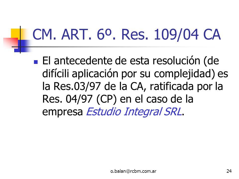 o.balan@rcbm.com.ar24 CM. ART. 6º. Res. 109/04 CA El antecedente de esta resolución (de difícili aplicación por su complejidad) es la Res.03/97 de la