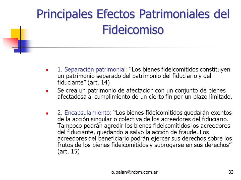 o.balan@rcbm.com.ar33 Principales Efectos Patrimoniales del Fideicomiso 1. Separación patrimonial: Los bienes fideicomitidos constituyen un patrimonio
