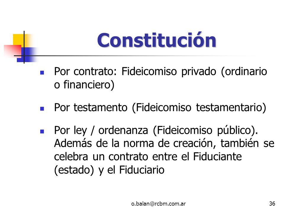 o.balan@rcbm.com.ar36 Constitución Por contrato: Fideicomiso privado (ordinario o financiero) Por testamento (Fideicomiso testamentario) Por ley / ord