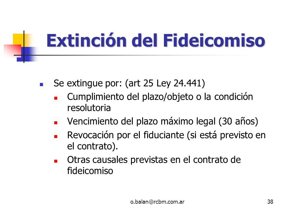 o.balan@rcbm.com.ar38 Extinción del Fideicomiso Se extingue por: (art 25 Ley 24.441) Cumplimiento del plazo/objeto o la condición resolutoria Vencimie