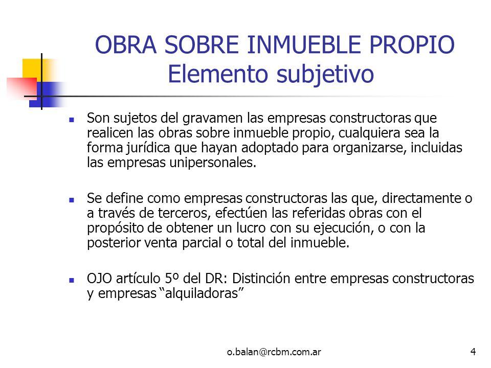 o.balan@rcbm.com.ar4. OBRA SOBRE INMUEBLE PROPIO Elemento subjetivo Son sujetos del gravamen las empresas constructoras que realicen las obras sobre i