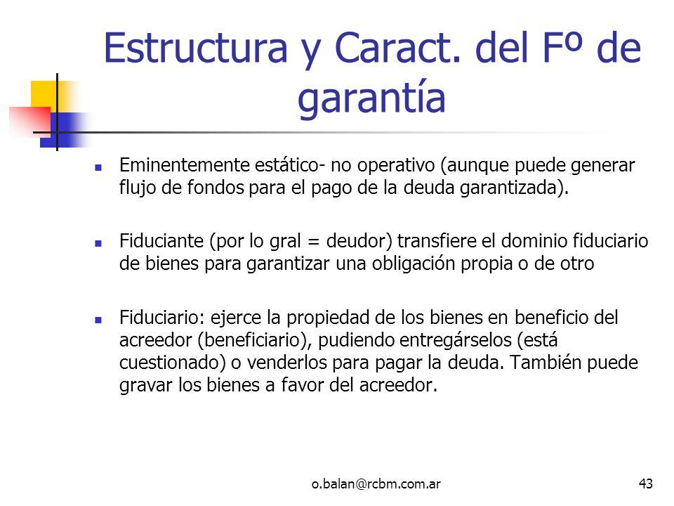 o.balan@rcbm.com.ar43 Estructura y Caract. del Fº de garantía Eminentemente estático- no operativo (aunque puede generar flujo de fondos para el pago