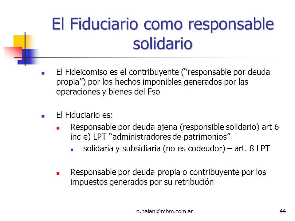 o.balan@rcbm.com.ar44 El Fiduciario como responsable solidario El Fideicomiso es el contribuyente (responsable por deuda propia) por los hechos imponi