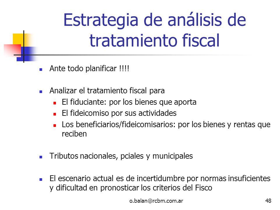 o.balan@rcbm.com.ar48 Estrategia de análisis de tratamiento fiscal Ante todo planificar !!!! Analizar el tratamiento fiscal para El fiduciante: por lo