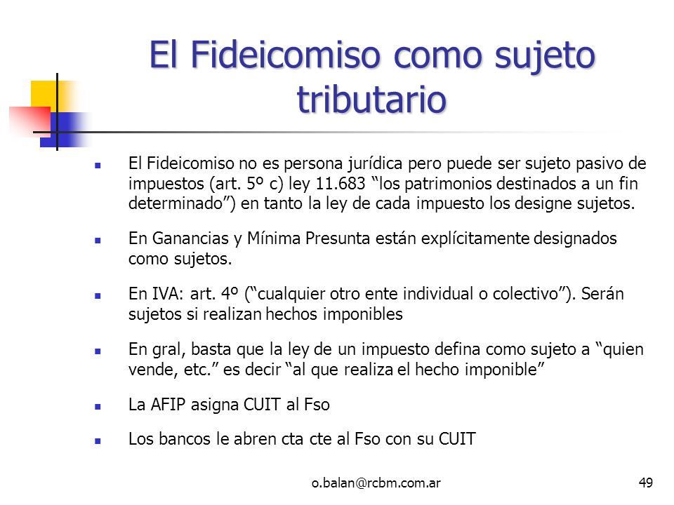 o.balan@rcbm.com.ar49 El Fideicomiso como sujeto tributario El Fideicomiso no es persona jurídica pero puede ser sujeto pasivo de impuestos (art. 5º c