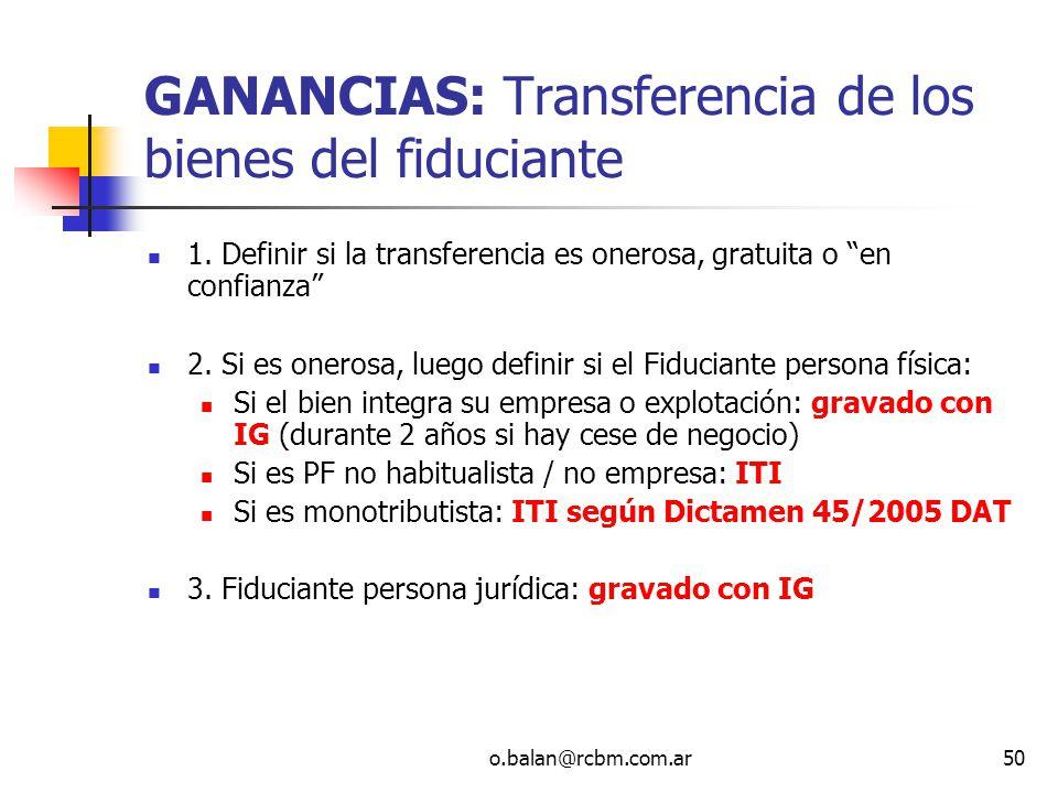 o.balan@rcbm.com.ar50 GANANCIAS: Transferencia de los bienes del fiduciante 1. Definir si la transferencia es onerosa, gratuita o en confianza 2. Si e