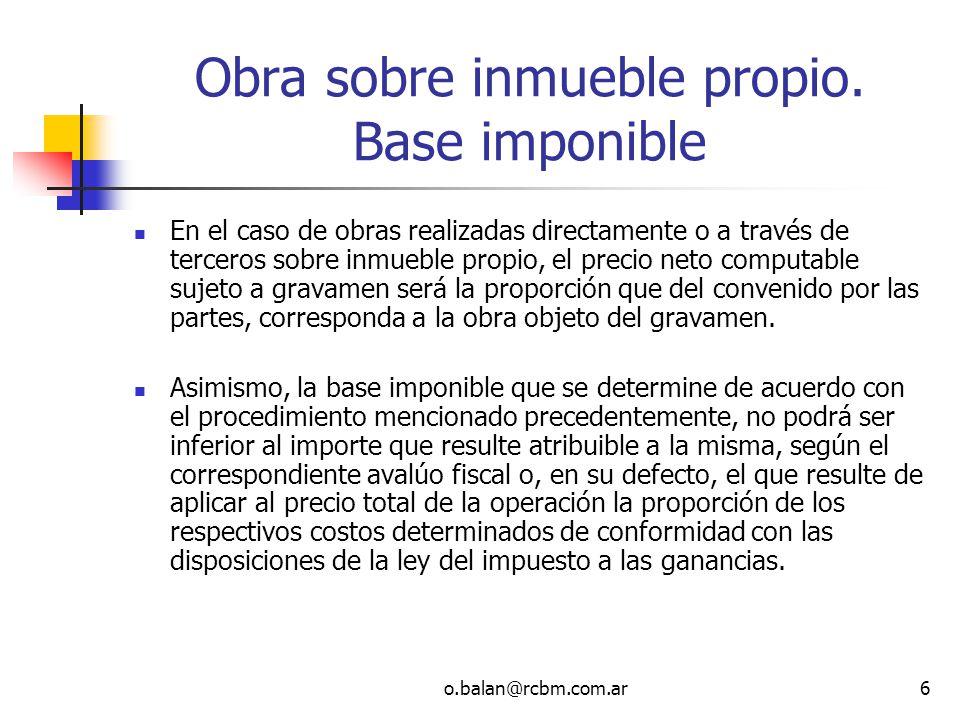 o.balan@rcbm.com.ar6 Obra sobre inmueble propio. Base imponible En el caso de obras realizadas directamente o a través de terceros sobre inmueble prop
