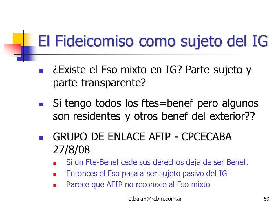 o.balan@rcbm.com.ar60 El Fideicomiso como sujeto del IG ¿Existe el Fso mixto en IG? Parte sujeto y parte transparente? Si tengo todos los ftes=benef p