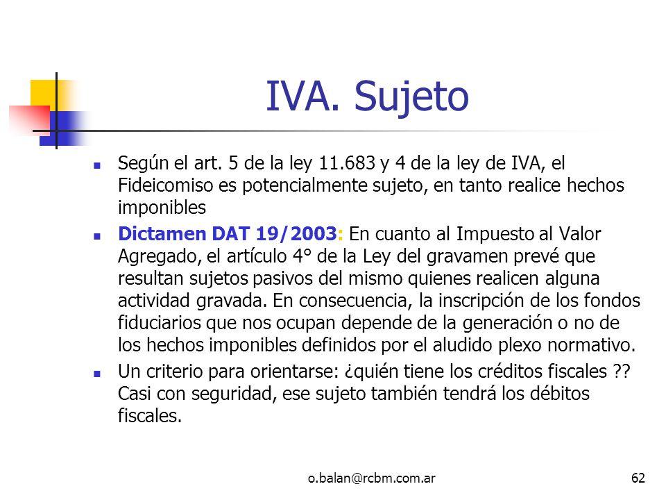 o.balan@rcbm.com.ar62 IVA. Sujeto Según el art. 5 de la ley 11.683 y 4 de la ley de IVA, el Fideicomiso es potencialmente sujeto, en tanto realice hec